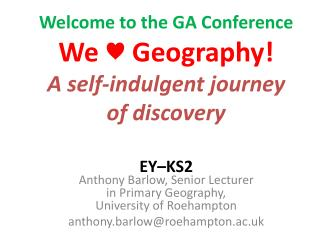 Welcome to the GA Conference  We  ♥  Geography! A self-indulgent journey of discovery  EY–KS2