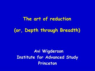 The art of reduction (or, Depth through Breadth)