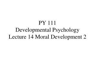 PY 111 Developmental Psychology Lecture 14 Moral Development 2