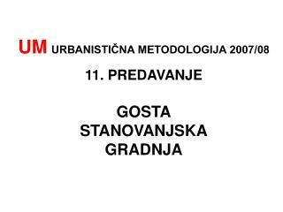UM URBANISTIČNA METODOLOGIJA 2007/08 11. PREDAVANJE GOSTA STANOVANJSKA GRADNJA