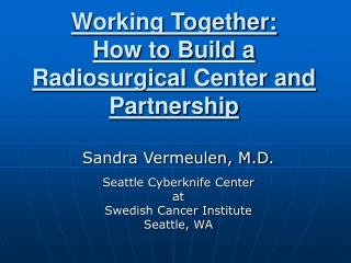 Working Together:  How to Build a Radiosurgical Center and Partnership