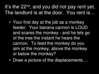 It's the 22 nd , and you did not pay rent yet.  The landlord is at the door.  You rent is…
