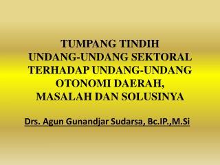 Drs.  Agun Gunandjar Sudarsa ,  Bc.IP.,M.Si