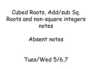 Cubed Roots, Add/sub Sq. Roots and non-square integers notes  Absent notes Tues/Wed 5/6,7