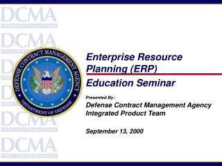 Enterprise Resource Planning ERP  Education Seminar  Presented By: Defense Contract Management Agency Integrated Product