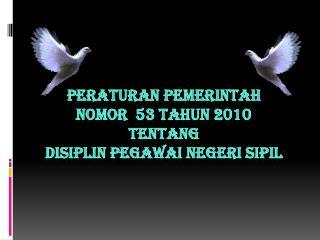 PERATURAN PEMERINTAH  Nomor   53  Tahun  2010 TENTANG  DISIPLIN PEGAWAI NEGERI SIPIL