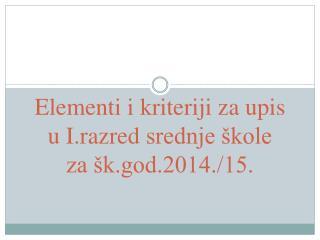 Elementi i kriteriji za upis u  I.razred  srednje �kole za �k.god.2014./15.