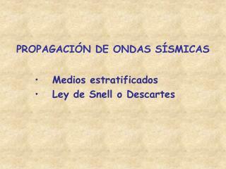PROPAGACIÓN DE ONDAS SÍSMICAS Medios estratificados Ley de Snell o Descartes