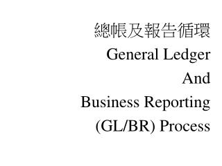 總帳及報告循環 General Ledger And Business Reporting (GL/BR) Process