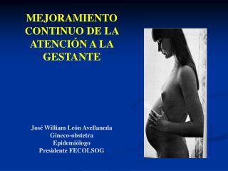 MEJORAMIENTO CONTINUO DE LA ATENCI N A LA GESTANTE           Jos  William Le n Avellaneda Gineco-obstetra  Epidemi logo