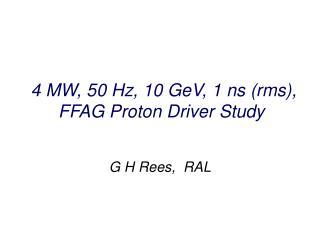 4 MW, 50 Hz, 10 GeV, 1 ns (rms), FFAG Proton Driver Study