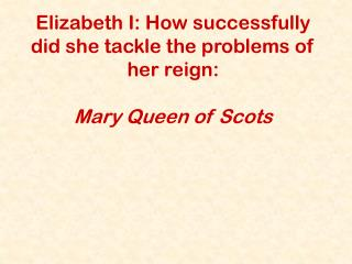 Elizabeth I: How successfully did she tackle the problems of her reign:  Mary Queen of Scots