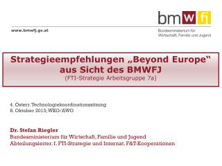"Strategieempfehlungen "" Beyond  Europe"" aus Sicht des BMWFJ ( FTI -Strategie Arbeitsgruppe 7a)"