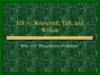 US vs. Roosevelt, Taft, and Wilson