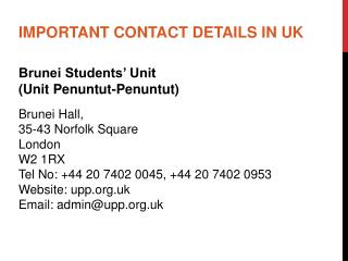 IMPORTANT CONTACT DETAILS IN UK Brunei Students' Unit  (Unit  Penuntut-Penuntut ) Brunei Hall,