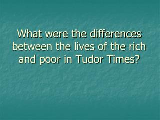 What were the differences between the lives of the rich and poor in Tudor Times