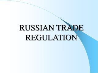 RUSSIAN TRADE  REGULATION