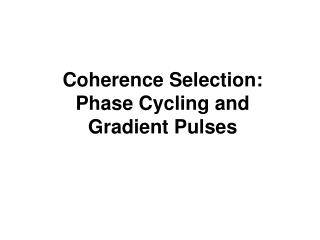 Coherence Selection:  Phase Cycling and Gradient Pulses