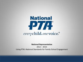 National Representative 2012 – 2013 Using PTA's National Standards for Family School Engagement
