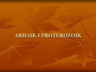 ARHAIK I PROTEROZOIK