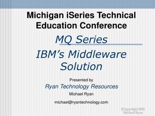 Michigan iSeries Technical Education Conference MQ Series IBM's Middleware Solution Presented by