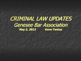 CRIMINAL LAW UPDATES Genesee Bar Association May 2, 2013             Anne Yantus