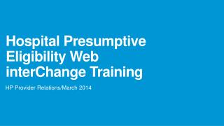 Hospital Presumptive Eligibility Web  interChange  Training
