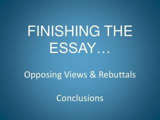 FINISHING THE ESSAY… Opposing Views & Rebuttals Conclusions