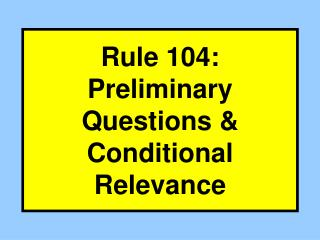 Rule 104: Preliminary Questions & Conditional Relevance