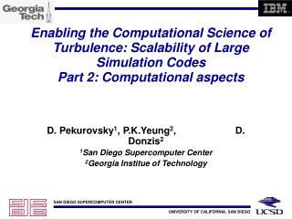 D. Pekurovsky 1 , P.K.Yeung 2 ,                      D. Donzis 2 1 San Diego Supercomputer Center
