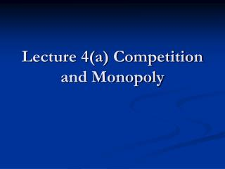 Lecture 4(a) Competition and Monopoly
