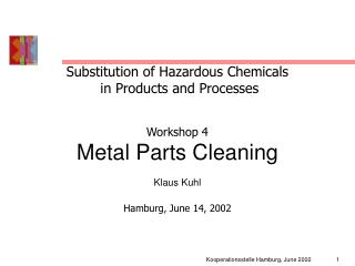 Substitution of Hazardous Chemicals  in Products and Processes  Workshop 4 Metal Parts Cleaning Klaus Kuhl  Hamburg, Jun