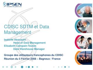 CDISC SDTM et Data Management  Isabelle Abousahl  Head of Data Management Elisabeth Campain-Teulon  Data Warehouse Manag