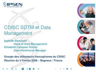 CDISC SDTM et Data Management  Isabelle Abousahl  Head of Data Management Elisabeth Campain-Teulon  Data Warehouse Manag