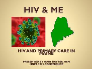 HIV AND PRIMARY CARE IN MAINE PRESENTED BY MARY RAFTER, MSN MNPA 2013 CONFERENCE
