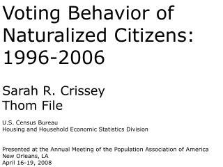 Voting Behavior of Naturalized Citizens: 1996-2006 Sarah R. Crissey Thom File U.S. Census Bureau