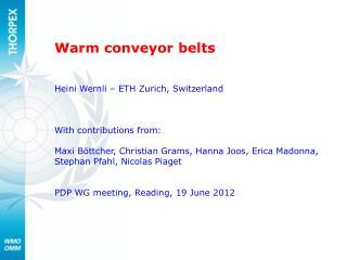 Warm conveyor belts Heini Wernli – ETH Zurich, Switzerland With contributions from: