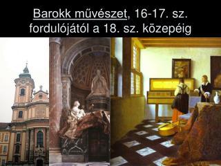 Barokk művészet , 16-17. sz. fordulójától a 18. sz. közepéig