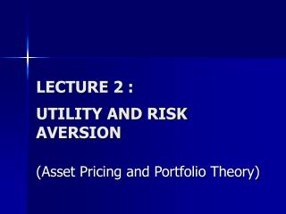 LECTURE 2 : UTILITY AND RISK AVERSION