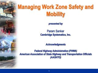 Managing Work Zone Safety and Mobility presented by  Param Sankar Cambridge Systematics, Inc.