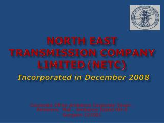 NORTH EAST TRANSMISSION COMPANY LIMITED (NETC) Incorporated in December 2008