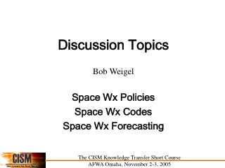 Discussion Topics Bob Weigel Space Wx Policies Space Wx Codes Space Wx Forecasting