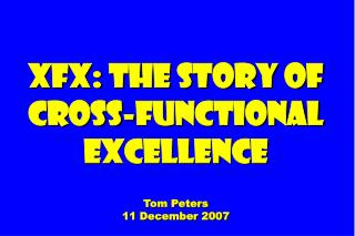 XFX: The Story of Cross-functional Excellence Tom Peters 11 December 2007