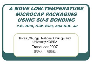 A NOVE LOW-TEMPERATURE MICROCAP PACKAGING USING SU-8 BONDING  Y.K. Kim, S.W. Kim, and B.K. Ju