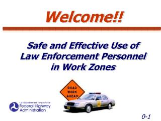 Welcome!! Safe and Effective Use of Law Enforcement Personnel in Work Zones