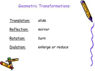 Translation: slide Reflection:	 mirror Rotation: turn Dialation: enlarge or reduce