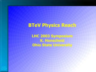 BTeV Physics Reach LHC 2003 Symposium K. Honscheid Ohio State University