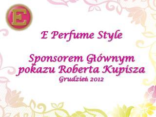 E Perfume Style Sponsorem Głównym  pokazu Roberta Kupisza Grudzień 2012