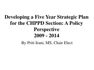 Developing a Five Year Strategic Plan for the CHPPD Section: A Policy Perspective 2009 - 2014