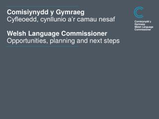 Comisiynydd y Gymraeg Cyfleoedd, cynllunio a�r camau nesaf Welsh Language Commissioner